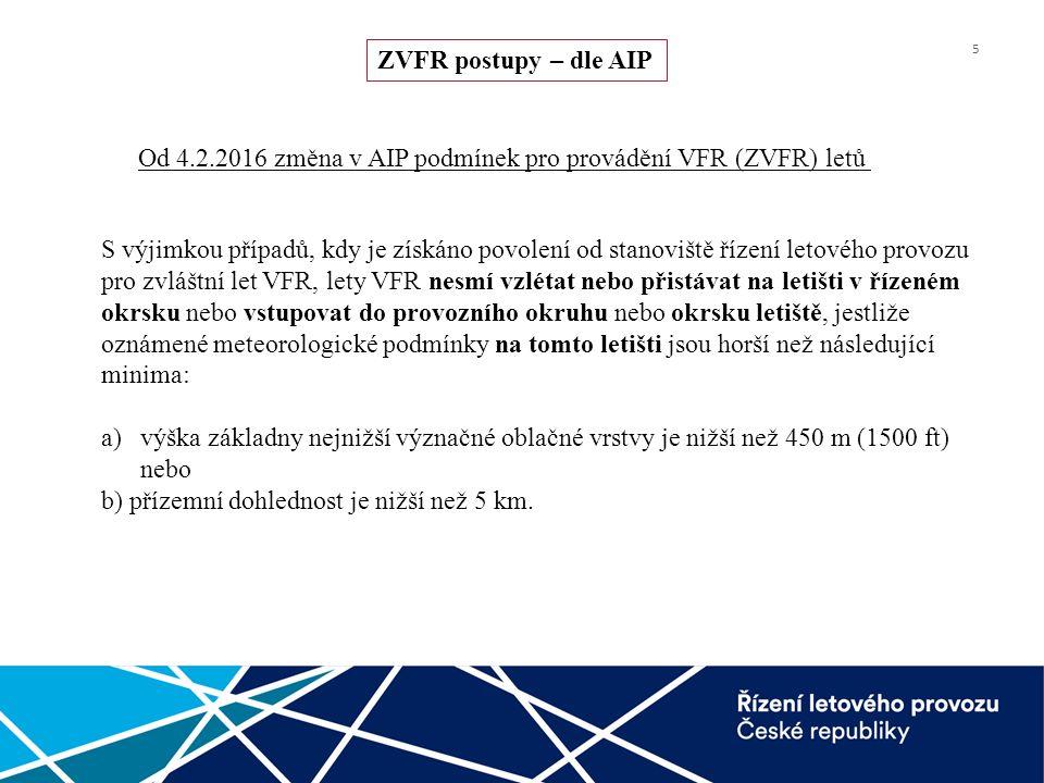 5 ZVFR postupy – dle AIP Od 4.2.2016 změna v AIP podmínek pro provádění VFR (ZVFR) letů S výjimkou případů, kdy je získáno povolení od stanoviště řízení letového provozu pro zvláštní let VFR, lety VFR nesmí vzlétat nebo přistávat na letišti v řízeném okrsku nebo vstupovat do provozního okruhu nebo okrsku letiště, jestliže oznámené meteorologické podmínky na tomto letišti jsou horší než následující minima: a)výška základny nejnižší význačné oblačné vrstvy je nižší než 450 m (1500 ft) nebo b) přízemní dohlednost je nižší než 5 km.