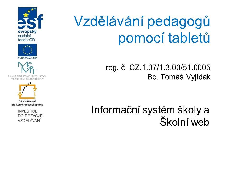 Vzdělávání pedagogů pomocí tabletů reg. č. CZ.1.07/1.3.00/51.0005 Bc. Tomáš Vyjídák Informační systém školy a Školní web