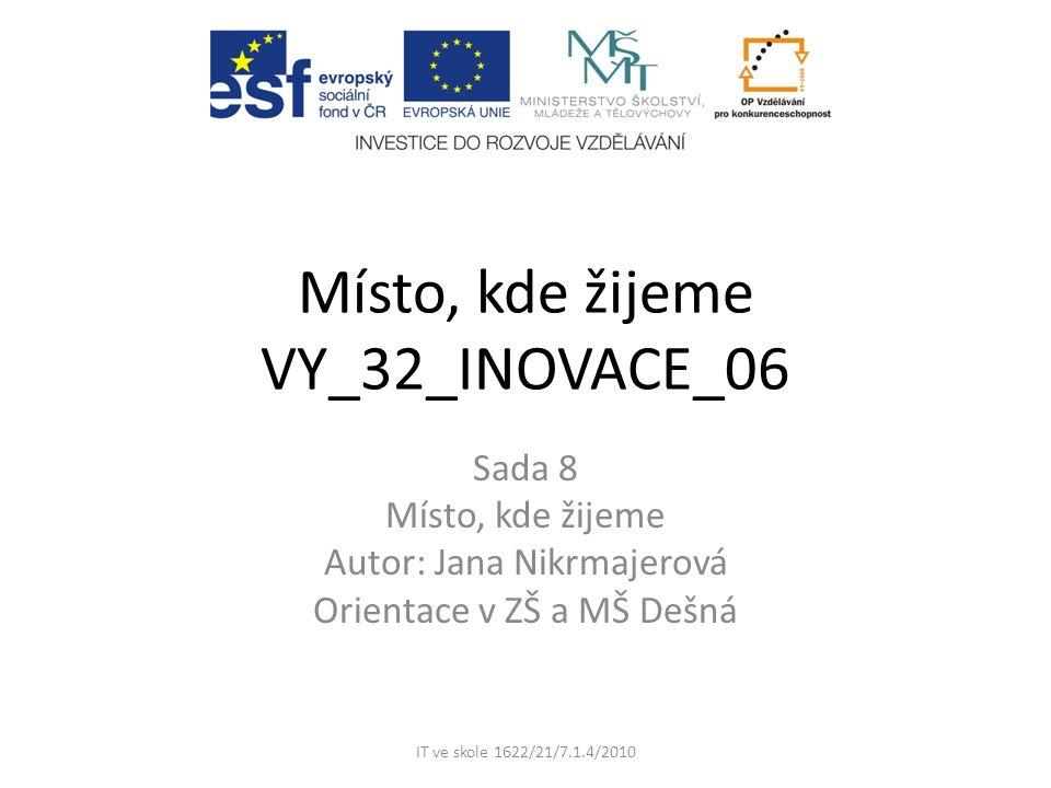 Místo, kde žijeme VY_32_INOVACE_06 Sada 8 Místo, kde žijeme Autor: Jana Nikrmajerová Orientace v ZŠ a MŠ Dešná IT ve skole 1622/21/7.1.4/2010