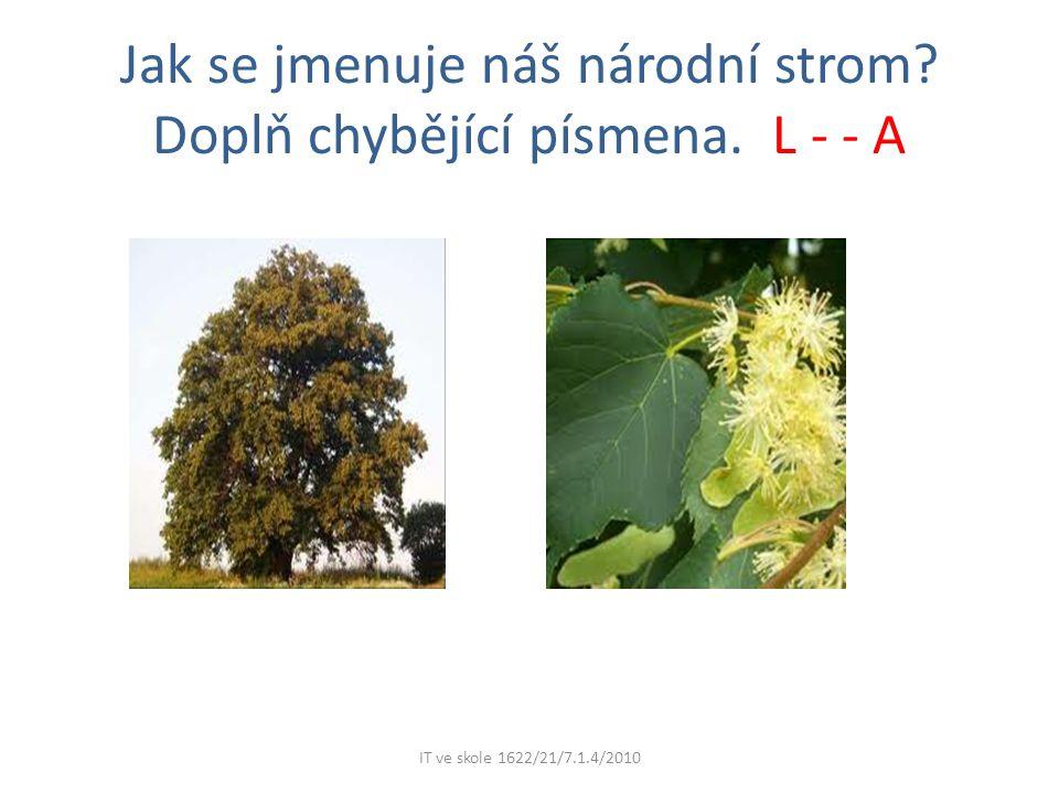 Jak se jmenuje náš národní strom Doplň chybějící písmena. L - - A IT ve skole 1622/21/7.1.4/2010