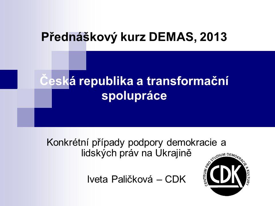 Přednáškový kurz DEMAS, 2013 Česká republika a transformační spolupráce Konkrétní případy podpory demokracie a lidských práv na Ukrajině Iveta Paličko