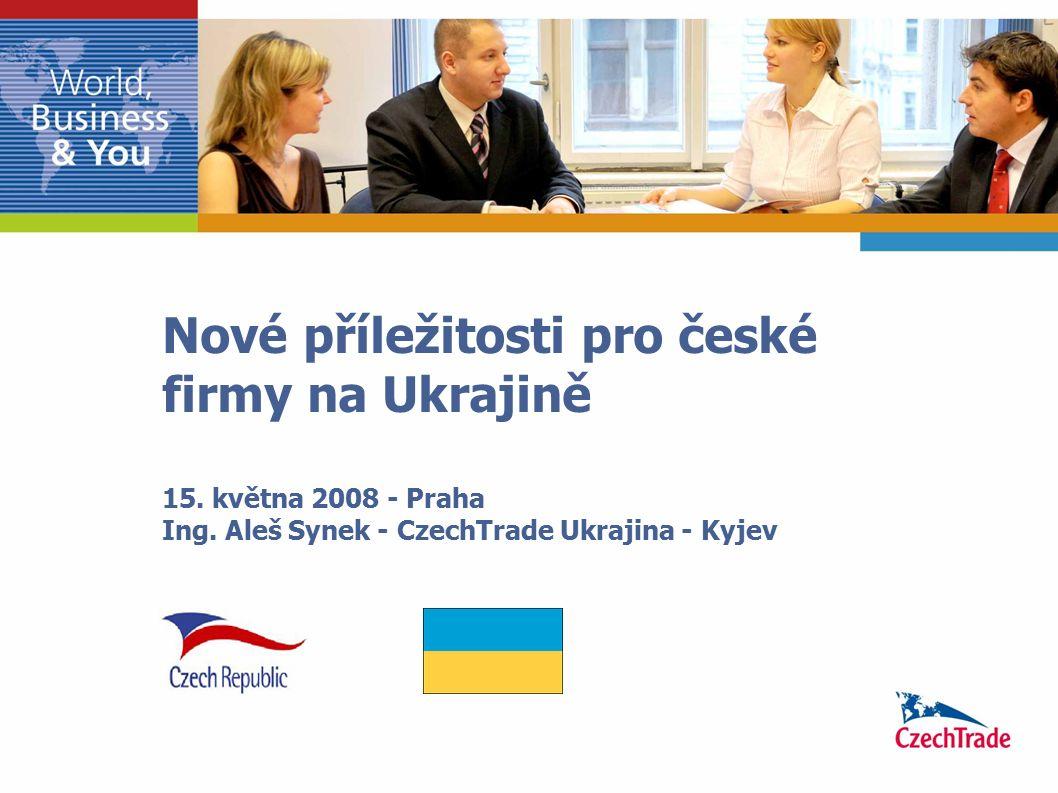 Nové příležitosti pro české firmy na Ukrajině 15. května 2008 - Praha Ing. Aleš Synek - CzechTrade Ukrajina - Kyjev