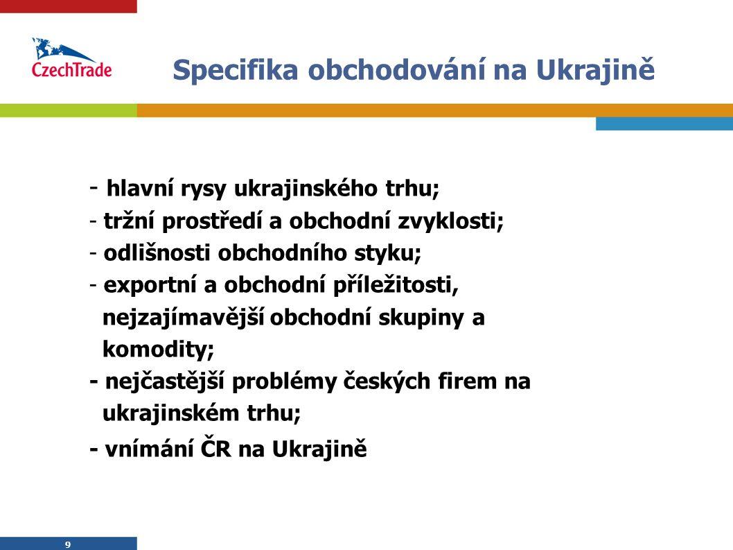 9 9 Specifika obchodování na Ukrajině - hlavní rysy ukrajinského trhu; - tržní prostředí a obchodní zvyklosti; - odlišnosti obchodního styku; - export