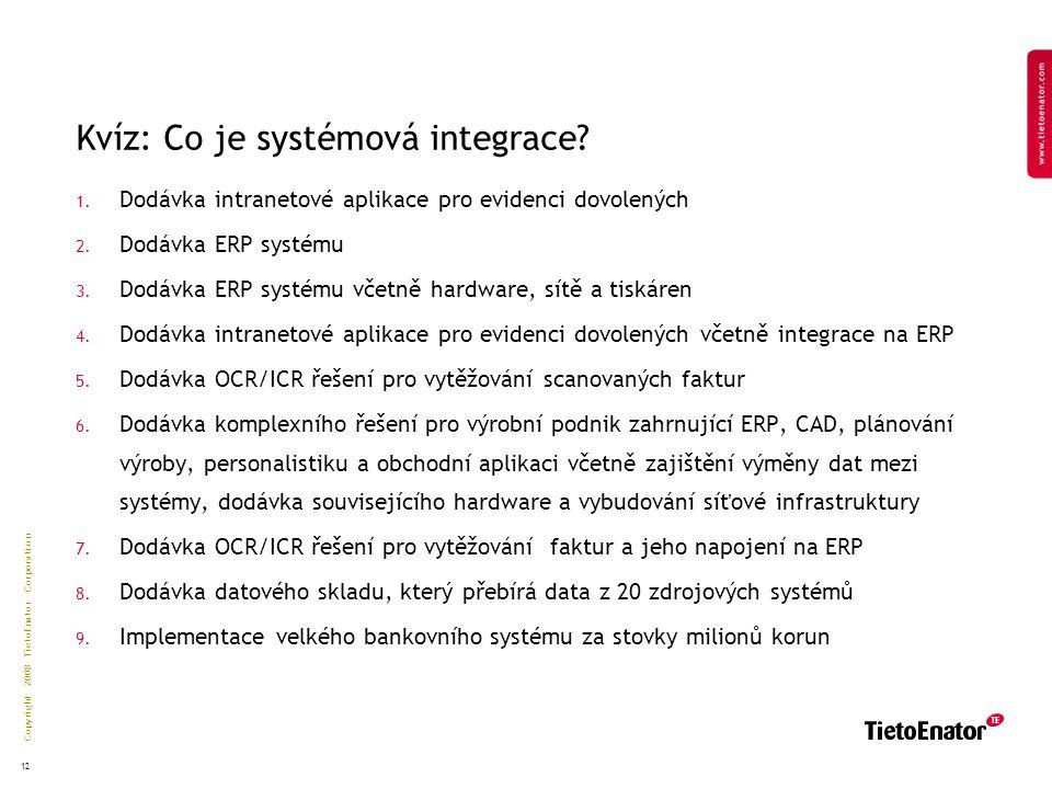 Copyright 2008 TietoEnator Corporation 12 Kvíz: Co je systémová integrace.