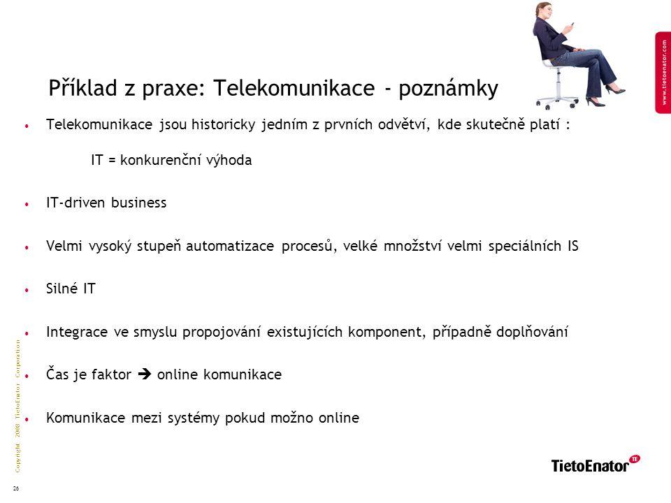 Copyright 2008 TietoEnator Corporation 26 Příklad z praxe: Telekomunikace- poznámky Telekomunikace jsou historicky jedním z prvních odvětví, kde skutečně platí : IT = konkurenční výhoda IT-driven business Velmi vysoký stupeň automatizace procesů, velké množství velmi speciálních IS Silné IT Integrace ve smyslu propojování existujících komponent, případně doplňování Čas je faktor  online komunikace Komunikace mezi systémy pokud možno online