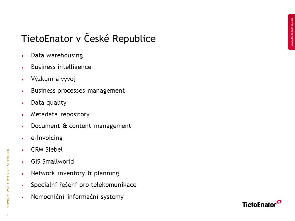 Copyright 2008 TietoEnator Corporation 8 TietoEnator v České Republice Data warehousing Business intelligence Výzkum a vývoj Business processes management Data quality Metadata repository Document & content management e-Invoicing CRM Siebel GIS Smallworld Network inventory & planning Speciální řešení pro telekomunikace Nemocniční informační systémy