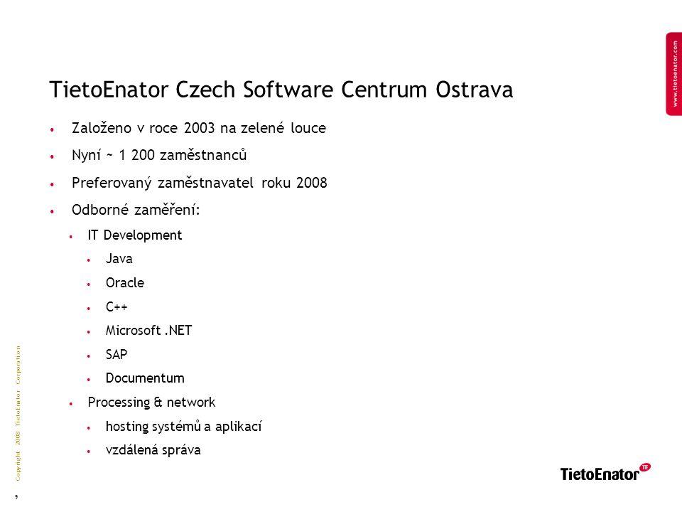 Copyright 2008 TietoEnator Corporation 9 TietoEnator Czech Software Centrum Ostrava Založeno v roce 2003 na zelené louce Nyní ~ 1 200 zaměstnanců Preferovaný zaměstnavatel roku 2008 Odborné zaměření: IT Development Java Oracle C++ Microsoft.NET SAP Documentum Processing & network hosting systémů a aplikací vzdálená správa