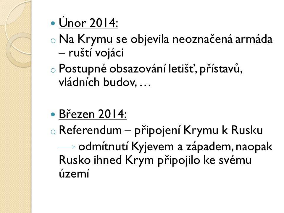 Únor 2014: o Na Krymu se objevila neoznačená armáda – ruští vojáci o Postupné obsazování letišť, přístavů, vládních budov, … Březen 2014: o Referendum – připojení Krymu k Rusku odmítnutí Kyjevem a západem, naopak Rusko ihned Krym připojilo ke svému území
