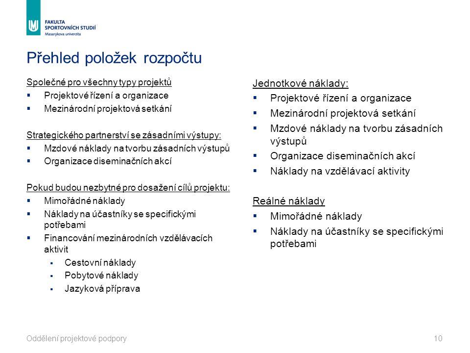 Přehled položek rozpočtu Společné pro všechny typy projektů  Projektové řízení a organizace  Mezinárodní projektová setkání Strategického partnerství se zásadními výstupy:  Mzdové náklady na tvorbu zásadních výstupů  Organizace diseminačních akcí Pokud budou nezbytné pro dosažení cílů projektu:  Mimořádné náklady  Náklady na účastníky se specifickými potřebami  Financování mezinárodních vzdělávacích aktivit  Cestovní náklady  Pobytové náklady  Jazyková příprava Jednotkové náklady:  Projektové řízení a organizace  Mezinárodní projektová setkání  Mzdové náklady na tvorbu zásadních výstupů  Organizace diseminačních akcí  Náklady na vzdělávací aktivity Reálné náklady  Mimořádné náklady  Náklady na účastníky se specifickými potřebami Oddělení projektové podpory10