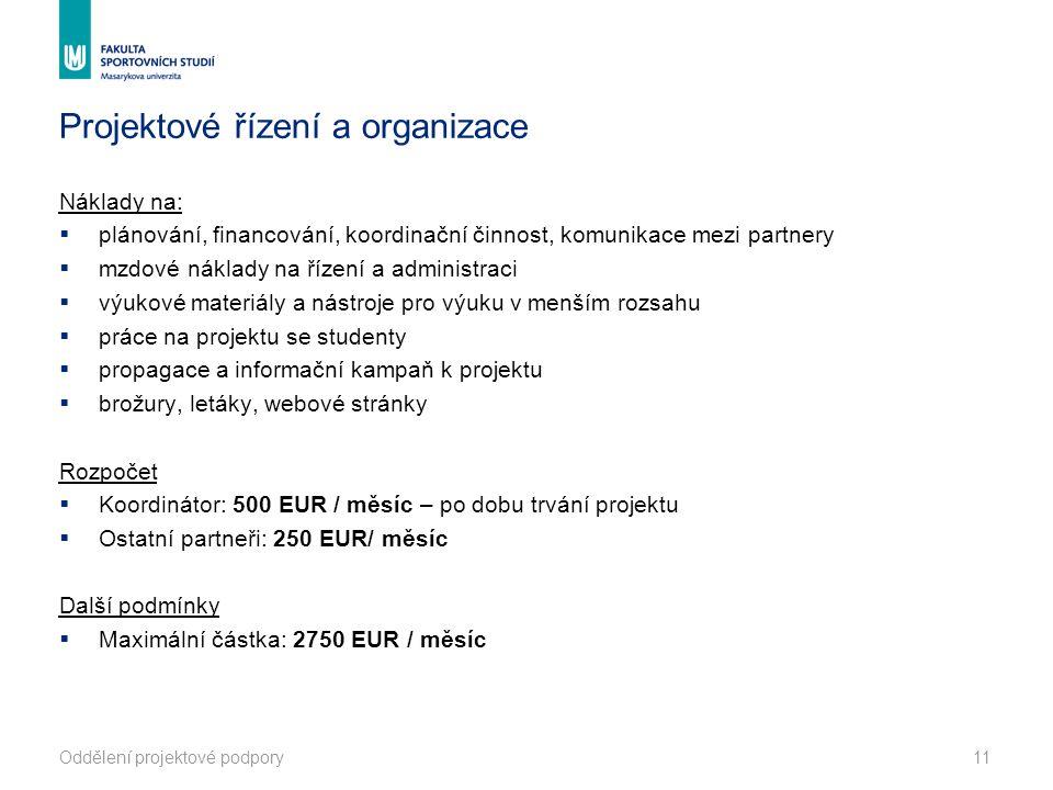 Projektové řízení a organizace Náklady na:  plánování, financování, koordinační činnost, komunikace mezi partnery  mzdové náklady na řízení a administraci  výukové materiály a nástroje pro výuku v menším rozsahu  práce na projektu se studenty  propagace a informační kampaň k projektu  brožury, letáky, webové stránky Rozpočet  Koordinátor: 500 EUR / měsíc – po dobu trvání projektu  Ostatní partneři: 250 EUR/ měsíc Další podmínky  Maximální částka: 2750 EUR / měsíc Oddělení projektové podpory11