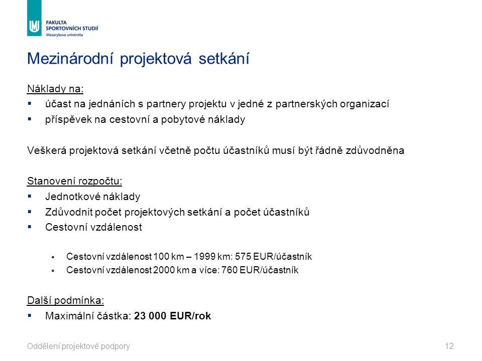 Mezinárodní projektová setkání Náklady na:  účast na jednáních s partnery projektu v jedné z partnerských organizací  příspěvek na cestovní a pobytové náklady Veškerá projektová setkání včetně počtu účastníků musí být řádně zdůvodněna Stanovení rozpočtu:  Jednotkové náklady  Zdůvodnit počet projektových setkání a počet účastníků  Cestovní vzdálenost  Cestovní vzdálenost 100 km – 1999 km: 575 EUR/účastník  Cestovní vzdálenost 2000 km a více: 760 EUR/účastník Další podmínka:  Maximální částka: 23 000 EUR/rok Oddělení projektové podpory12