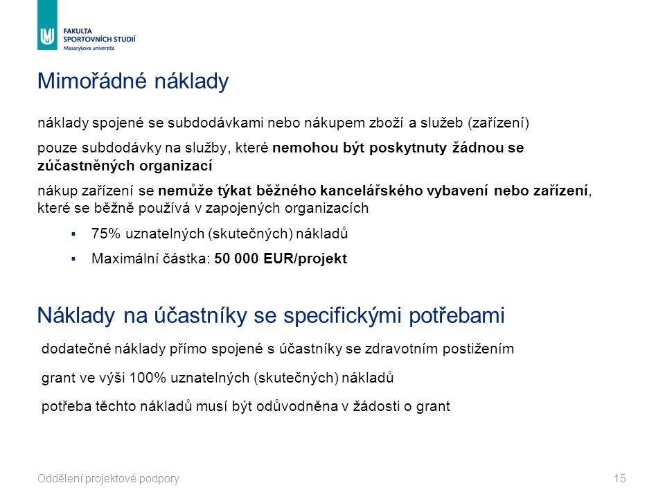 Mimořádné náklady náklady spojené se subdodávkami nebo nákupem zboží a služeb (zařízení) pouze subdodávky na služby, které nemohou být poskytnuty žádnou se zúčastněných organizací nákup zařízení se nemůže týkat běžného kancelářského vybavení nebo zařízení, které se běžně používá v zapojených organizacích  75% uznatelných (skutečných) nákladů  Maximální částka: 50 000 EUR/projekt dodatečné náklady přímo spojené s účastníky se zdravotním postižením grant ve výši 100% uznatelných (skutečných) nákladů potřeba těchto nákladů musí být odůvodněna v žádosti o grant Oddělení projektové podpory15 Náklady na účastníky se specifickými potřebami