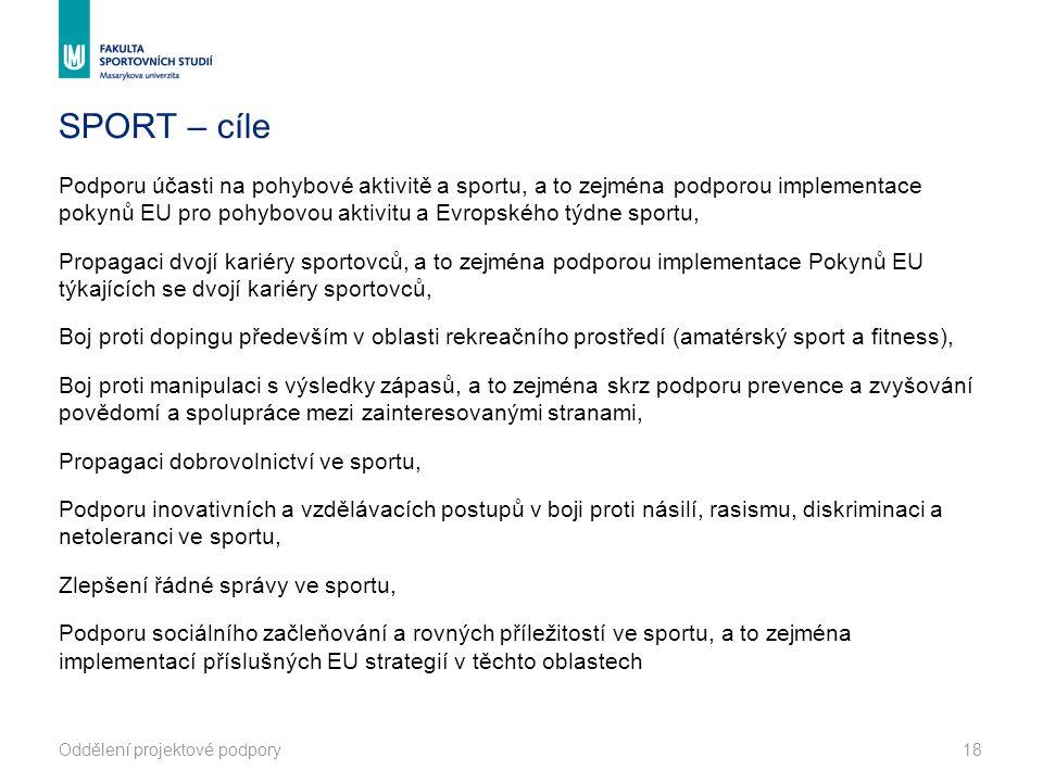 SPORT – cíle Podporu účasti na pohybové aktivitě a sportu, a to zejména podporou implementace pokynů EU pro pohybovou aktivitu a Evropského týdne sportu, Propagaci dvojí kariéry sportovců, a to zejména podporou implementace Pokynů EU týkajících se dvojí kariéry sportovců, Boj proti dopingu především v oblasti rekreačního prostředí (amatérský sport a fitness), Boj proti manipulaci s výsledky zápasů, a to zejména skrz podporu prevence a zvyšování povědomí a spolupráce mezi zainteresovanými stranami, Propagaci dobrovolnictví ve sportu, Podporu inovativních a vzdělávacích postupů v boji proti násilí, rasismu, diskriminaci a netoleranci ve sportu, Zlepšení řádné správy ve sportu, Podporu sociálního začleňování a rovných příležitostí ve sportu, a to zejména implementací příslušných EU strategií v těchto oblastech Oddělení projektové podpory18