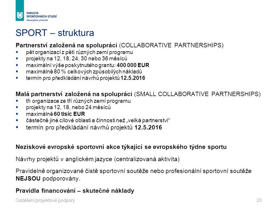 """SPORT – struktura Partnerství založená na spolupráci (COLLABORATIVE PARTNERSHIPS)  pět organizací z pěti různých zemí programu  projekty na 12, 18, 24, 30 nebo 36 měsíců  maximální výše poskytnutého grantu: 400 000 EUR  maximálně 80 % celkových způsobilých nákladů  termín pro předkládání návrhů projektů 12.5.2016 Malá partnerství založená na spolupráci (SMALL COLLABORATIVE PARTNERSHIPS)  tři organizace ze tří různých zemí programu  projekty na 12, 18, nebo 24 měsíců  maximálně 60 tisíc EUR  částečně jiné cílové oblasti a činnosti než """"velká partnerství  termín pro předkládání návrhů projektů 12.5.2016 Neziskové evropské sportovní akce týkající se evropského týdne sportu Návrhy projektů v anglickém jazyce (centralizovaná aktivita) Pravidelně organizované čistě sportovní soutěže nebo profesionální sportovní soutěže NEJSOU podporovány."""