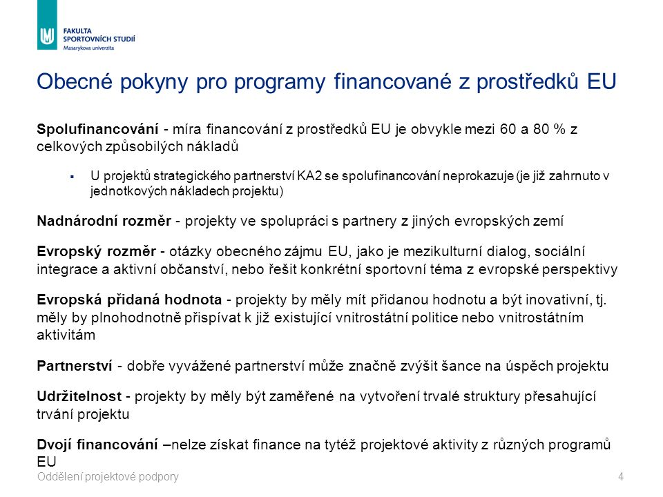 4 Obecné pokyny pro programy financované z prostředků EU Spolufinancování - míra financování z prostředků EU je obvykle mezi 60 a 80 % z celkových způsobilých nákladů  U projektů strategického partnerství KA2 se spolufinancování neprokazuje (je již zahrnuto v jednotkových nákladech projektu) Nadnárodní rozměr - projekty ve spolupráci s partnery z jiných evropských zemí Evropský rozměr - otázky obecného zájmu EU, jako je mezikulturní dialog, sociální integrace a aktivní občanství, nebo řešit konkrétní sportovní téma z evropské perspektivy Evropská přidaná hodnota - projekty by měly mít přidanou hodnotu a být inovativní, tj.