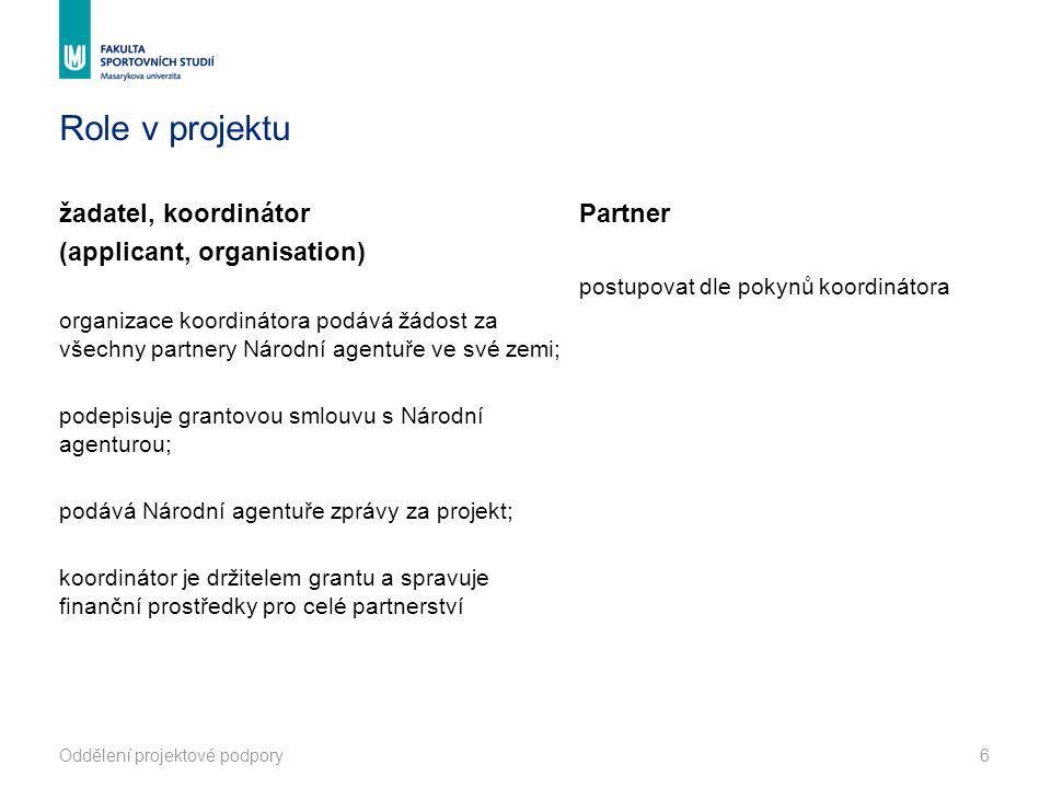 Role v projektu žadatel, koordinátor (applicant, organisation) organizace koordinátora podává žádost za všechny partnery Národní agentuře ve své zemi; podepisuje grantovou smlouvu s Národní agenturou; podává Národní agentuře zprávy za projekt; koordinátor je držitelem grantu a spravuje finanční prostředky pro celé partnerství Partner postupovat dle pokynů koordinátora Oddělení projektové podpory6