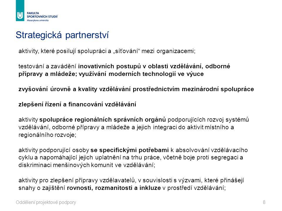 """Oddělení projektové podpory8 Strategická partnerství aktivity, které posilují spolupráci a """"síťování mezi organizacemi; testování a zavádění inovativních postupů v oblasti vzdělávání, odborné přípravy a mládeže; využívání moderních technologií ve výuce zvyšování úrovně a kvality vzdělávání prostřednictvím mezinárodní spolupráce zlepšení řízení a financování vzdělávání aktivity spolupráce regionálních správních orgánů podporujících rozvoj systémů vzdělávání, odborné přípravy a mládeže a jejich integraci do aktivit místního a regionálního rozvoje; aktivity podporující osoby se specifickými potřebami k absolvování vzdělávacího cyklu a napomáhající jejich uplatnění na trhu práce, včetně boje proti segregaci a diskriminaci menšinových komunit ve vzdělávání; aktivity pro zlepšení přípravy vzdělavatelů, v souvislosti s výzvami, které přinášejí snahy o zajištění rovnosti, rozmanitosti a inkluze v prostředí vzdělávání;"""