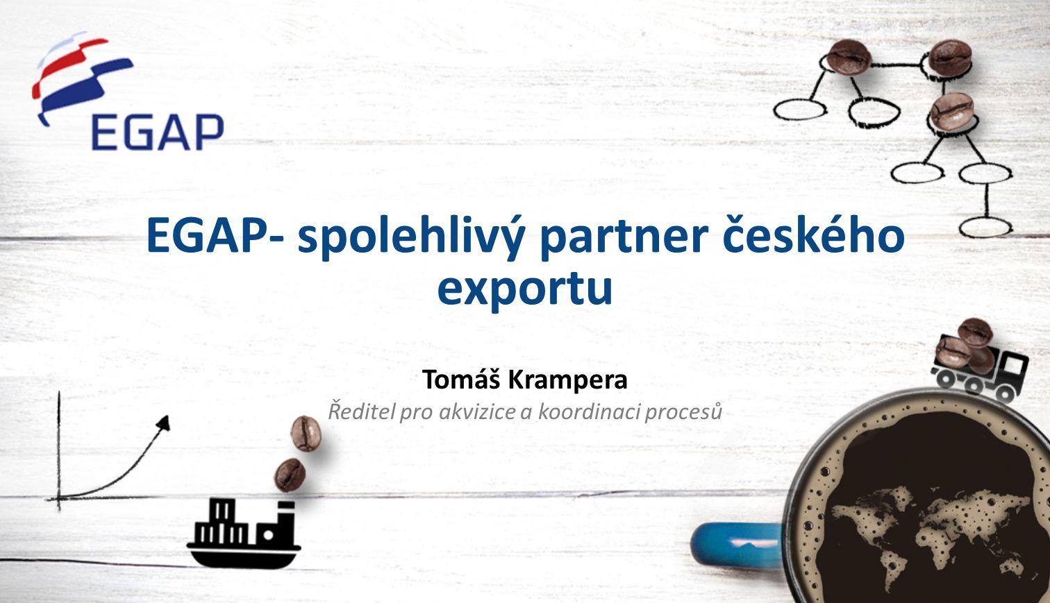 EGAP- spolehlivý partner českého exportu Tomáš Krampera Ředitel pro akvizice a koordinaci procesů