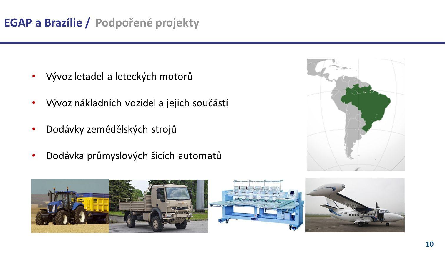 10 EGAP a Brazílie / Podpořené projekty Vývoz letadel a leteckých motorů Vývoz nákladních vozidel a jejich součástí Dodávky zemědělských strojů Dodávka průmyslových šicích automatů