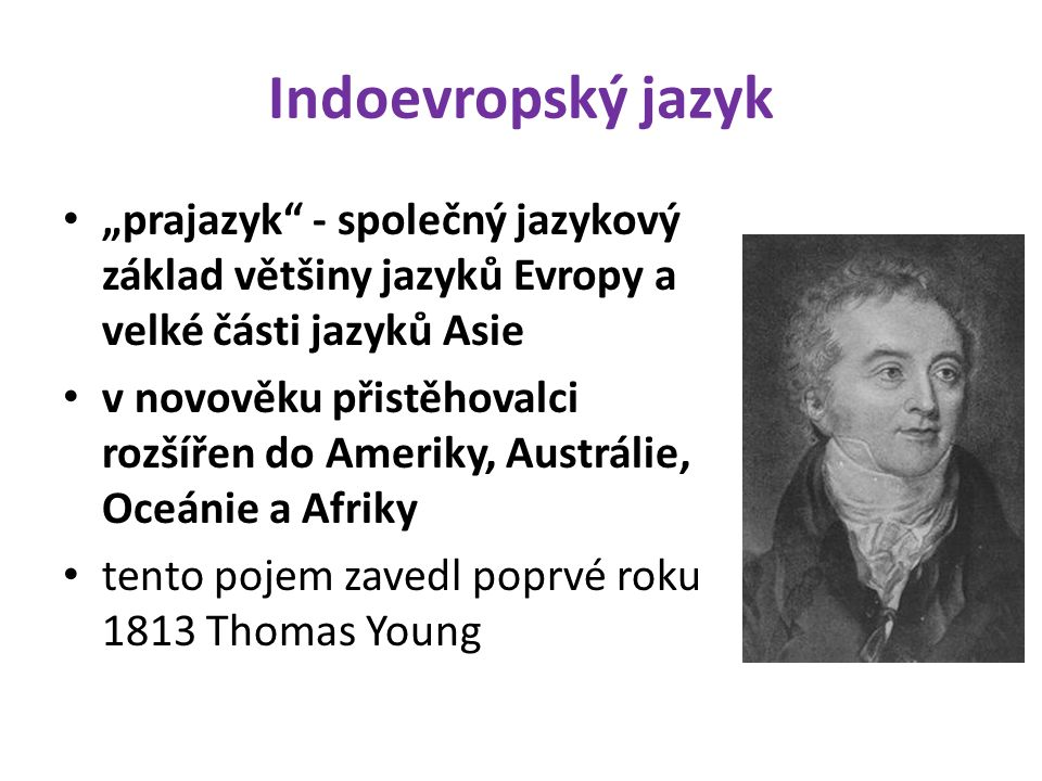 """Indoevropský jazyk """"prajazyk - společný jazykový základ většiny jazyků Evropy a velké části jazyků Asie v novověku přistěhovalci rozšířen do Ameriky, Austrálie, Oceánie a Afriky tento pojem zavedl poprvé roku 1813 Thomas Young"""