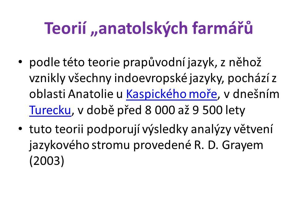 """Teorií """"anatolských farmářů podle této teorie prapůvodní jazyk, z něhož vznikly všechny indoevropské jazyky, pochází z oblasti Anatolie u Kaspického moře, v dnešním Turecku, v době před 8 000 až 9 500 letyKaspického moře Turecku tuto teorii podporují výsledky analýzy větvení jazykového stromu provedené R."""