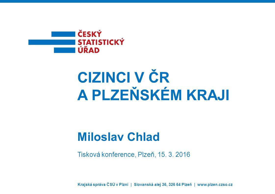 Krajská správa ČSÚ v Plzni | Slovanská alej 36, 326 64 Plzeň | www.plzen.czso.cz Miloslav Chlad CIZINCI V ČR A PLZEŇSKÉM KRAJI Tisková konference, Plzeň, 15.