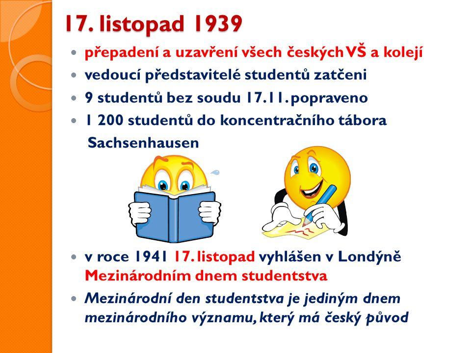 17. listopad 1939 přepadení a uzavření všech českých VŠ a kolejí vedoucí představitelé studentů zatčeni 9 studentů bez soudu 17.11. popraveno 1 200 st