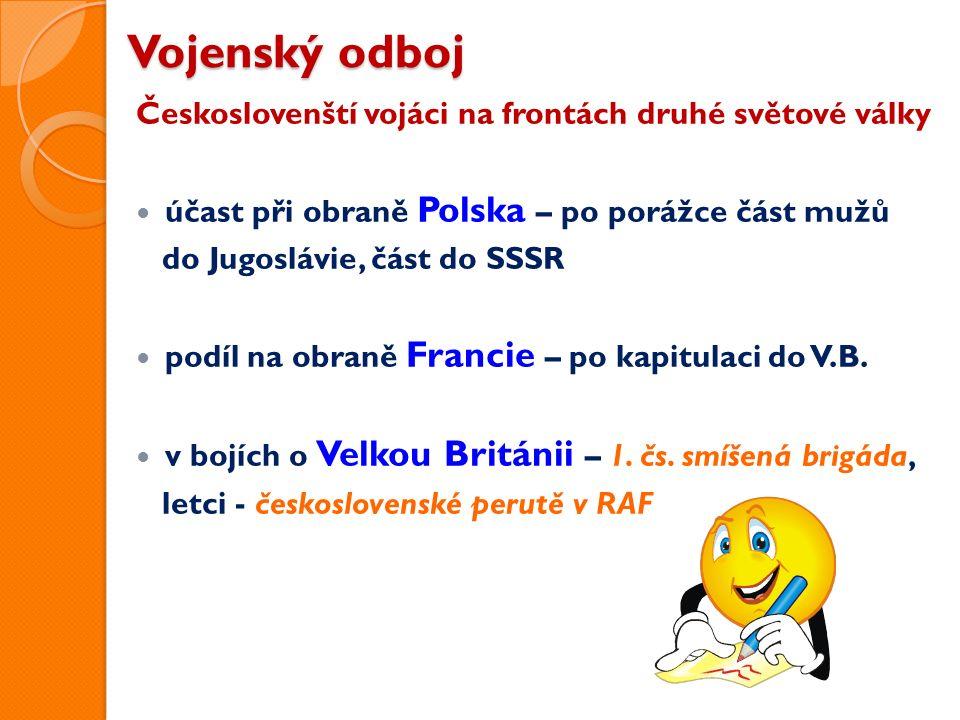 Vojenský odboj Českoslovenští vojáci na frontách druhé světové války účast při obraně Polska – po porážce část mužů do Jugoslávie, část do SSSR podíl na obraně Francie – po kapitulaci do V.B.