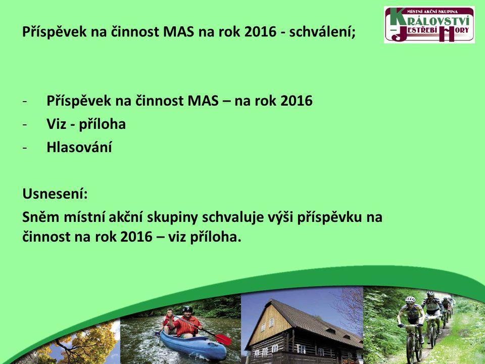 Příspěvek na činnost MAS na rok 2016 - schválení; -Příspěvek na činnost MAS – na rok 2016 -Viz - příloha -Hlasování Usnesení: Sněm místní akční skupiny schvaluje výši příspěvku na činnost na rok 2016 – viz příloha.