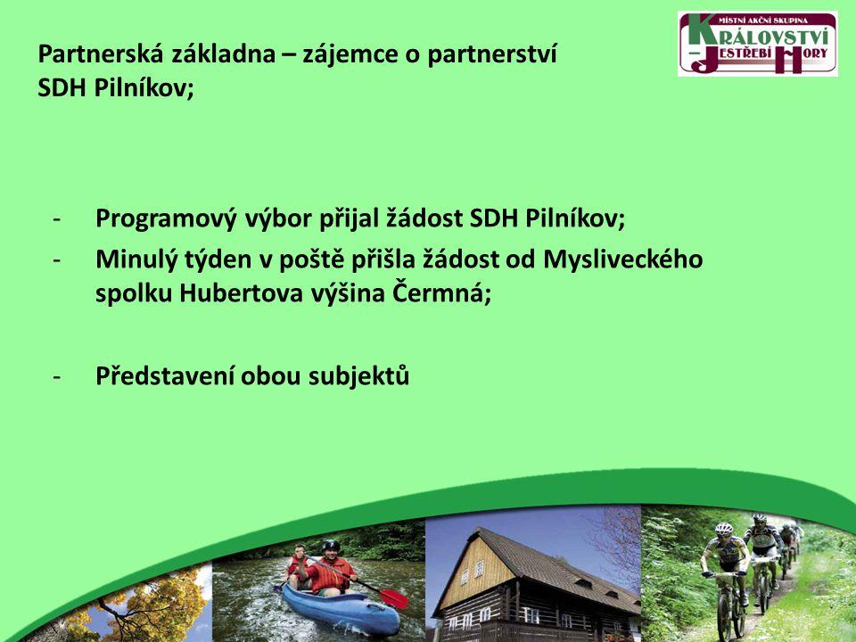 Partnerská základna – zájemce o partnerství SDH Pilníkov; -Programový výbor přijal žádost SDH Pilníkov; -Minulý týden v poště přišla žádost od Mysliveckého spolku Hubertova výšina Čermná; -Představení obou subjektů