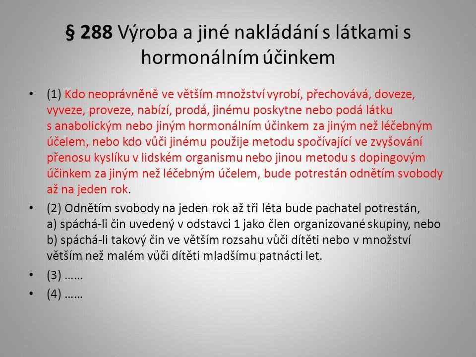 § 288 Výroba a jiné nakládání s látkami s hormonálním účinkem (1) Kdo neoprávněně ve větším množství vyrobí, přechovává, doveze, vyveze, proveze, nabízí, prodá, jinému poskytne nebo podá látku s anabolickým nebo jiným hormonálním účinkem za jiným než léčebným účelem, nebo kdo vůči jinému použije metodu spočívající ve zvyšování přenosu kyslíku v lidském organismu nebo jinou metodu s dopingovým účinkem za jiným než léčebným účelem, bude potrestán odnětím svobody až na jeden rok.