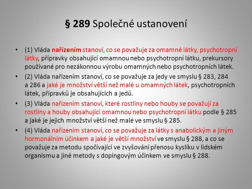 § 289 Společné ustanovení (1) Vláda nařízením stanoví, co se považuje za omamné látky, psychotropní látky, přípravky obsahující omamnou nebo psychotropní látku, prekursory používané pro nezákonnou výrobu omamných nebo psychotropních látek.