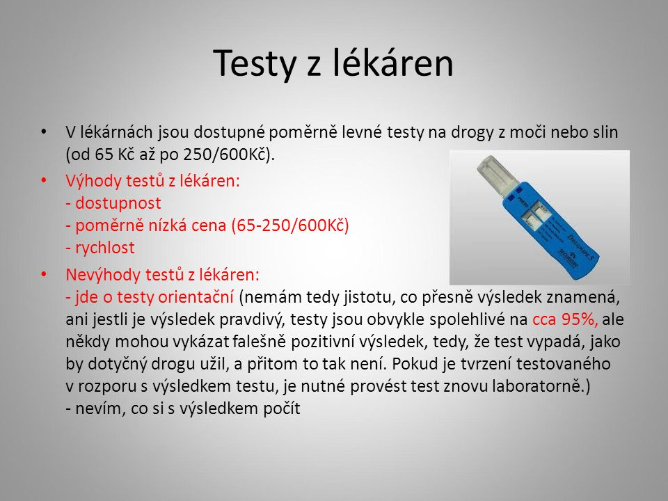 Testy z lékáren V lékárnách jsou dostupné poměrně levné testy na drogy z moči nebo slin (od 65 Kč až po 250/600Kč). Výhody testů z lékáren: - dostupno