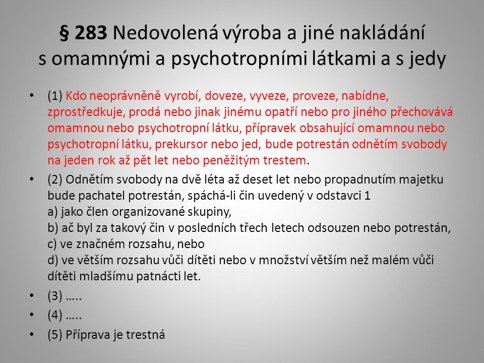 § 283 Nedovolená výroba a jiné nakládání s omamnými a psychotropními látkami a s jedy (1) Kdo neoprávněně vyrobí, doveze, vyveze, proveze, nabídne, zprostředkuje, prodá nebo jinak jinému opatří nebo pro jiného přechovává omamnou nebo psychotropní látku, přípravek obsahující omamnou nebo psychotropní látku, prekursor nebo jed, bude potrestán odnětím svobody na jeden rok až pět let nebo peněžitým trestem.