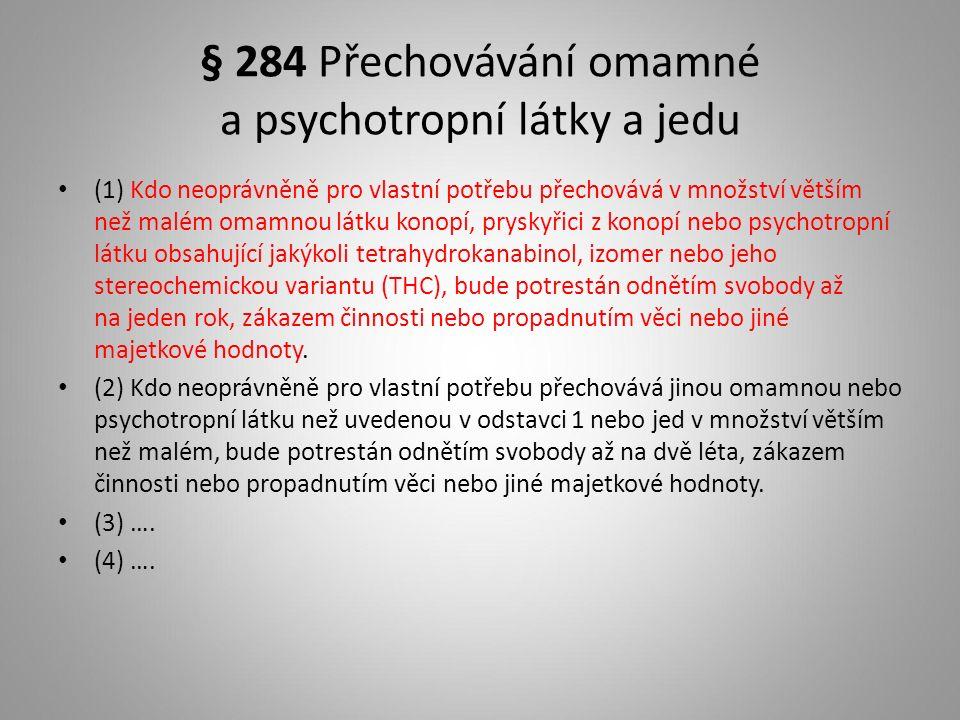 § 284 Přechovávání omamné a psychotropní látky a jedu (1) Kdo neoprávněně pro vlastní potřebu přechovává v množství větším než malém omamnou látku konopí, pryskyřici z konopí nebo psychotropní látku obsahující jakýkoli tetrahydrokanabinol, izomer nebo jeho stereochemickou variantu (THC), bude potrestán odnětím svobody až na jeden rok, zákazem činnosti nebo propadnutím věci nebo jiné majetkové hodnoty.