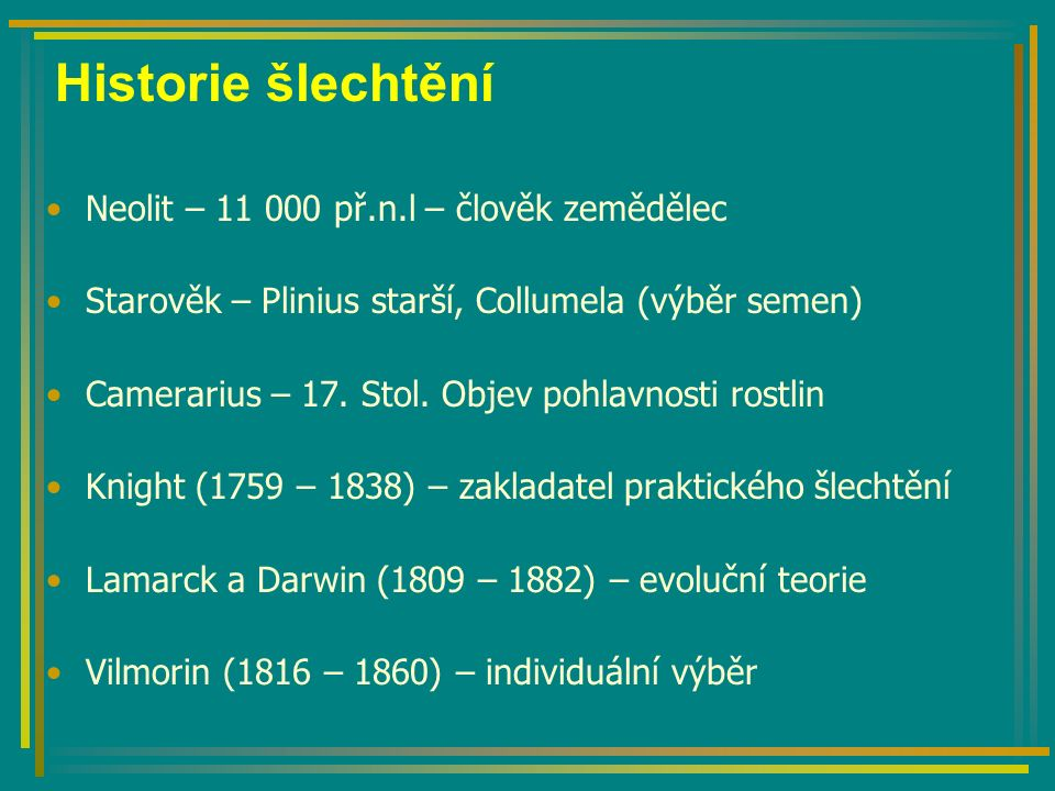 Historie šlechtění Neolit – 11 000 př.n.l – člověk zemědělec Starověk – Plinius starší, Collumela (výběr semen) Camerarius – 17.
