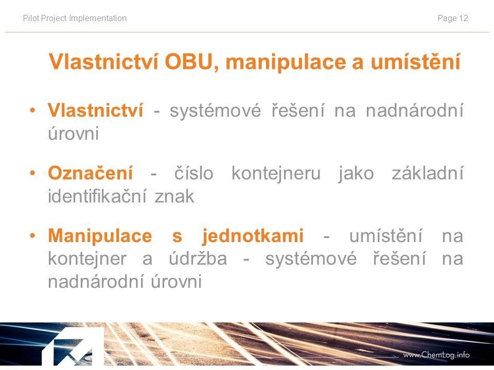 Pilot Project ImplementationPage 12 Vlastnictví OBU, manipulace a umístění Vlastnictví - systémové řešení na nadnárodní úrovni Označení - číslo kontejneru jako základní identifikační znak Manipulace s jednotkami - umístění na kontejner a údržba - systémové řešení na nadnárodní úrovni