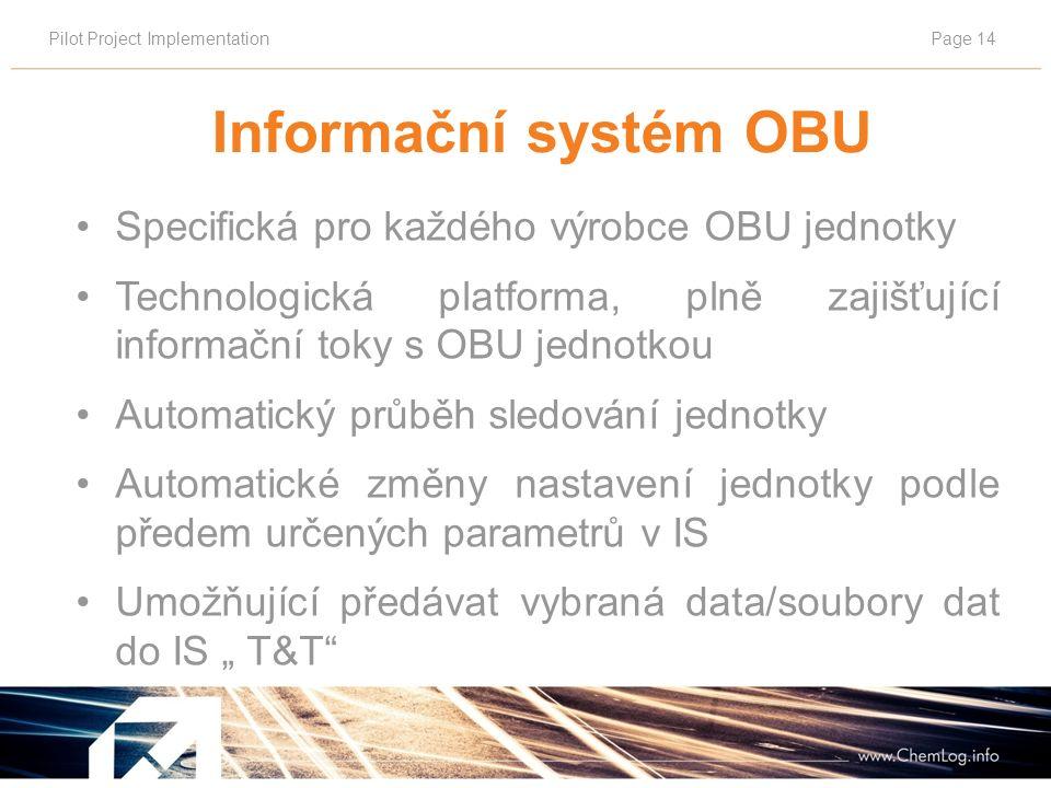 """Pilot Project ImplementationPage 14 Informační systém OBU Specifická pro každého výrobce OBU jednotky Technologická platforma, plně zajišťující informační toky s OBU jednotkou Automatický průběh sledování jednotky Automatické změny nastavení jednotky podle předem určených parametrů v IS Umožňující předávat vybraná data/soubory dat do IS """" T&T"""