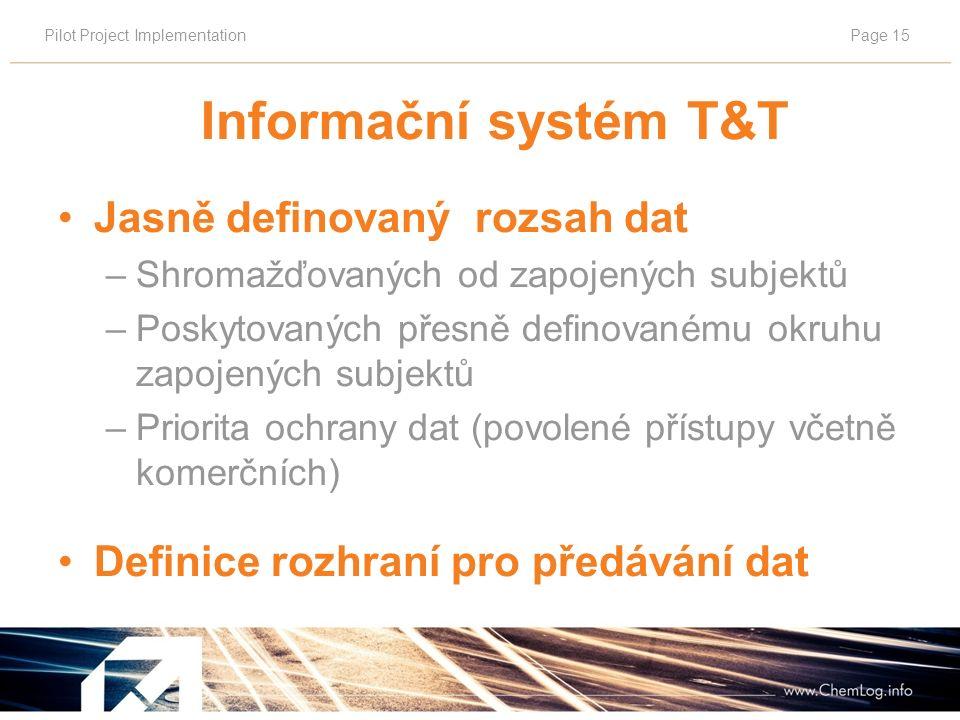 Pilot Project ImplementationPage 15 Informační systém T&T Jasně definovaný rozsah dat –Shromažďovaných od zapojených subjektů –Poskytovaných přesně definovanému okruhu zapojených subjektů –Priorita ochrany dat (povolené přístupy včetně komerčních) Definice rozhraní pro předávání dat
