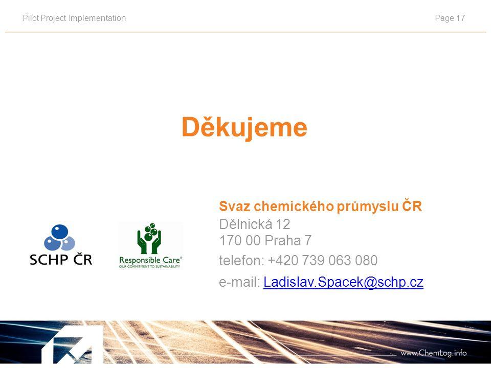 Pilot Project ImplementationPage 17 Děkujeme Svaz chemického průmyslu ČR Dělnická 12 170 00 Praha 7 telefon: +420 739 063 080 e-mail: Ladislav.Spacek@schp.czLadislav.Spacek@schp.cz