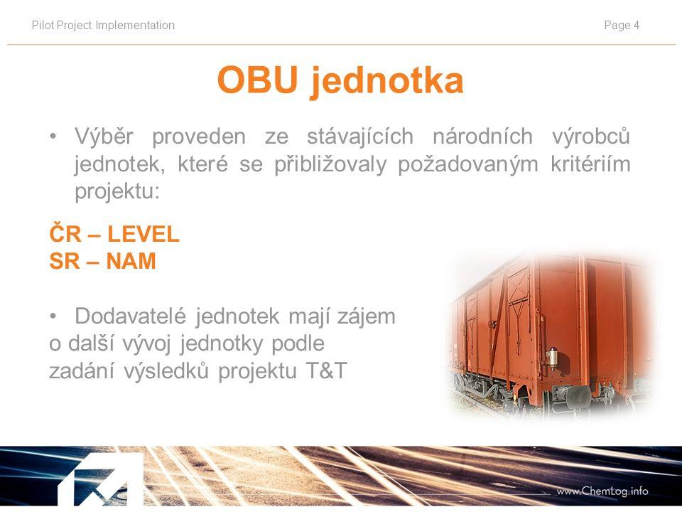 Pilot Project ImplementationPage 4 OBU jednotka Výběr proveden ze stávajících národních výrobců jednotek, které se přibližovaly požadovaným kritériím projektu: ČR – LEVEL SR – NAM Dodavatelé jednotek mají zájem o další vývoj jednotky podle zadání výsledků projektu T&T