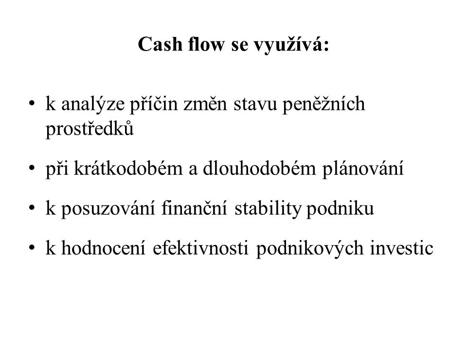 Cash flow se využívá: k analýze příčin změn stavu peněžních prostředků při krátkodobém a dlouhodobém plánování k posuzování finanční stability podniku k hodnocení efektivnosti podnikových investic