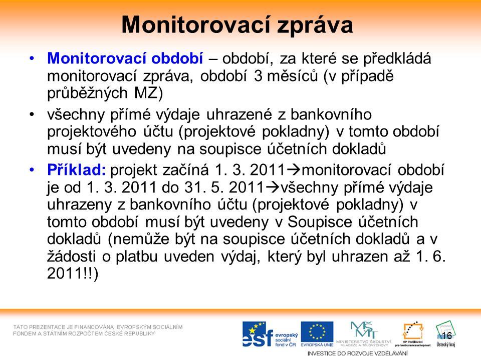 16 Monitorovací zpráva Monitorovací období – období, za které se předkládá monitorovací zpráva, období 3 měsíců (v případě průběžných MZ) všechny přímé výdaje uhrazené z bankovního projektového účtu (projektové pokladny) v tomto období musí být uvedeny na soupisce účetních dokladů Příklad: projekt začíná 1.