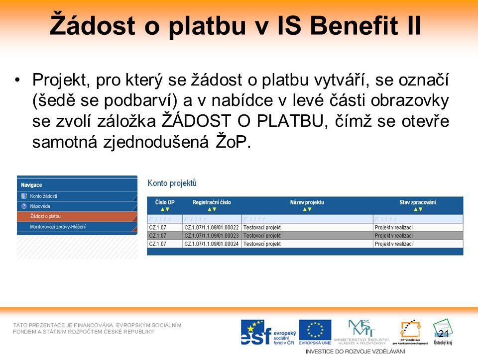 21 Žádost o platbu v IS Benefit II Projekt, pro který se žádost o platbu vytváří, se označí (šedě se podbarví) a v nabídce v levé části obrazovky se zvolí záložka ŽÁDOST O PLATBU, čímž se otevře samotná zjednodušená ŽoP.