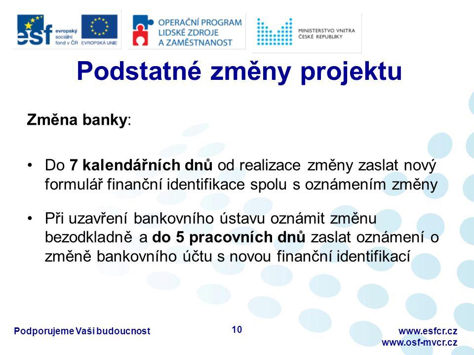 Podstatné změny projektu Změna banky: Do 7 kalendářních dnů od realizace změny zaslat nový formulář finanční identifikace spolu s oznámením změny Při uzavření bankovního ústavu oznámit změnu bezodkladně a do 5 pracovních dnů zaslat oznámení o změně bankovního účtu s novou finanční identifikací Podporujeme Vaši budoucnostwww.esfcr.cz www.osf-mvcr.cz 10