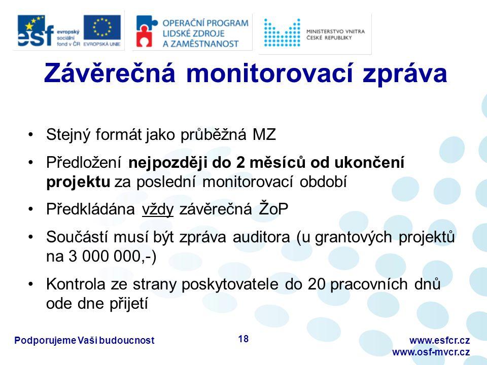 Závěrečná monitorovací zpráva Stejný formát jako průběžná MZ Předložení nejpozději do 2 měsíců od ukončení projektu za poslední monitorovací období Předkládána vždy závěrečná ŽoP Součástí musí být zpráva auditora (u grantových projektů na 3 000 000,-) Kontrola ze strany poskytovatele do 20 pracovních dnů ode dne přijetí Podporujeme Vaši budoucnostwww.esfcr.cz www.osf-mvcr.cz 18