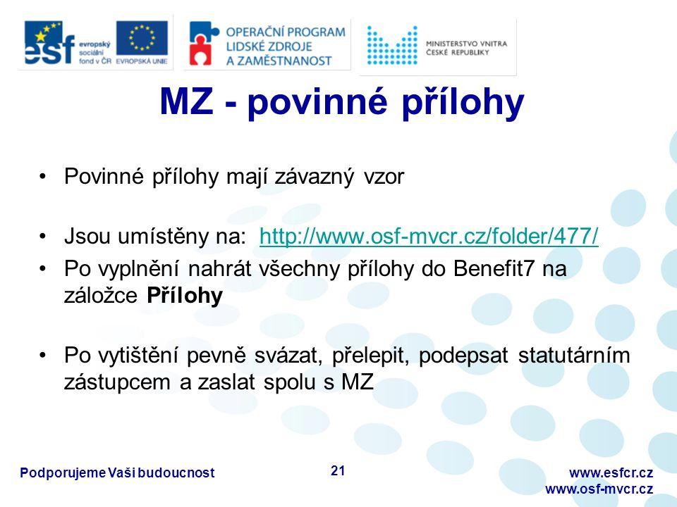MZ - povinné přílohy Povinné přílohy mají závazný vzor Jsou umístěny na: http://www.osf-mvcr.cz/folder/477/http://www.osf-mvcr.cz/folder/477/ Po vyplnění nahrát všechny přílohy do Benefit7 na záložce Přílohy Po vytištění pevně svázat, přelepit, podepsat statutárním zástupcem a zaslat spolu s MZ Podporujeme Vaši budoucnostwww.esfcr.cz www.osf-mvcr.cz 21
