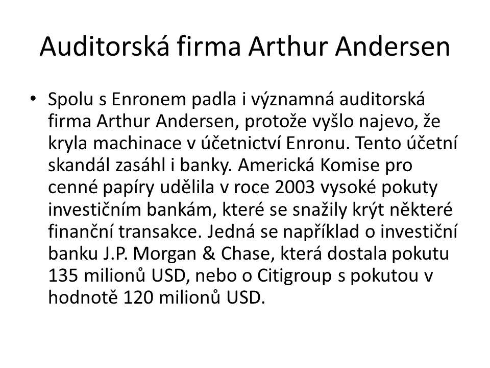 Auditorská firma Arthur Andersen Spolu s Enronem padla i významná auditorská firma Arthur Andersen, protože vyšlo najevo, že kryla machinace v účetnictví Enronu.