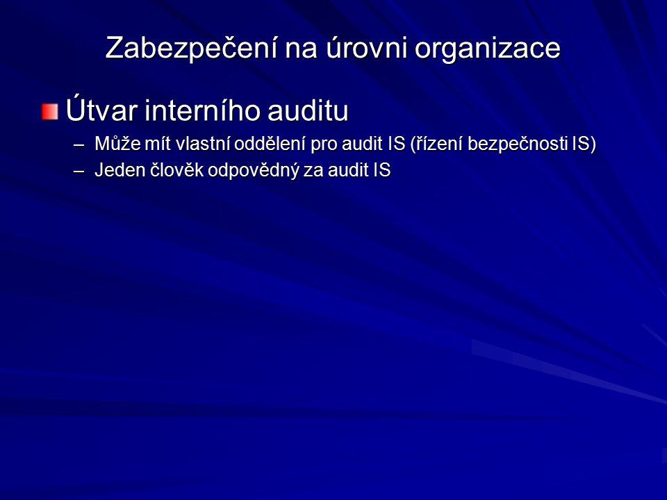 Zabezpečení na úrovni organizace Útvar interního auditu –Může mít vlastní oddělení pro audit IS (řízení bezpečnosti IS) –Jeden člověk odpovědný za audit IS