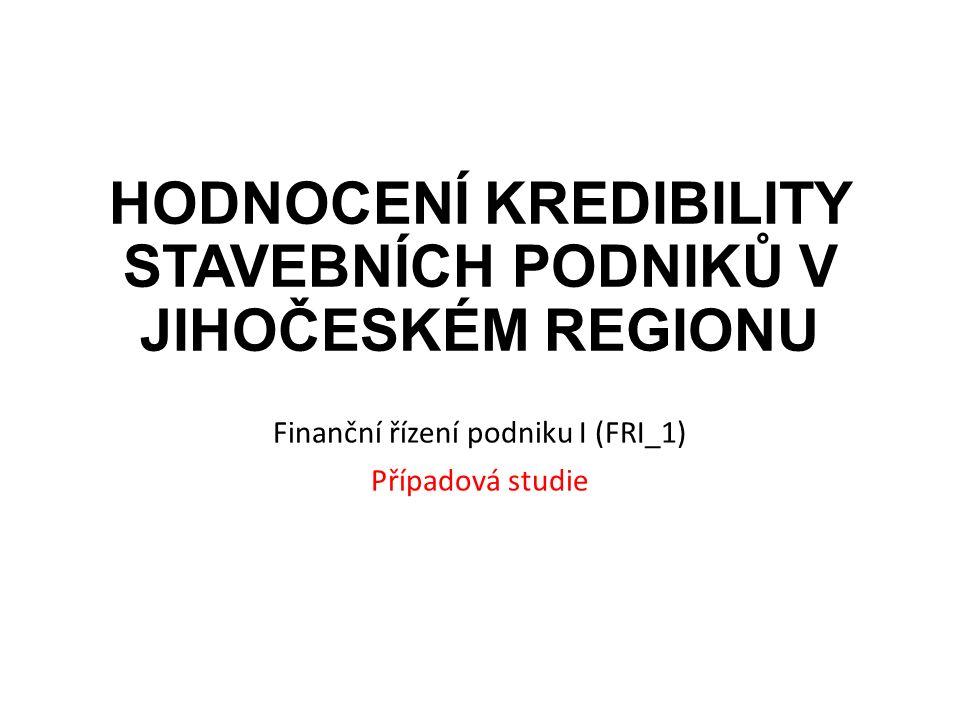 HODNOCENÍ KREDIBILITY STAVEBNÍCH PODNIKŮ V JIHOČESKÉM REGIONU Finanční řízení podniku I (FRI_1) Případová studie
